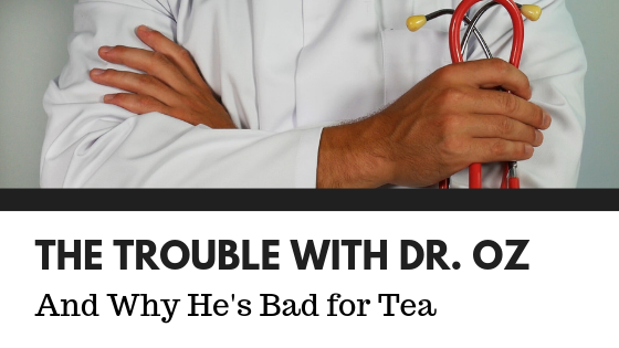 The Trouble with Dr. Oz and Why He is Bad for Tea