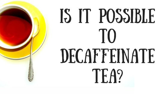 Is It Possible to Decaffeinate Tea?