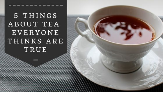5 Things About Tea Everyone Thinks are True
