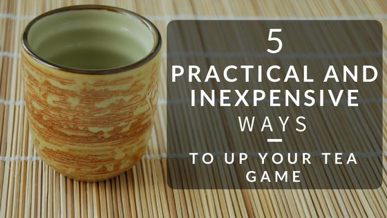 5 Practical and Inexpensive Ways to Up Your Tea Game