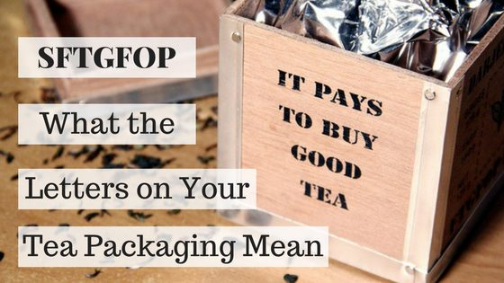 SFTGFOP? What the Letters On Your Tea Packaging Mean