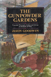 The Gunpowder Gardens or, A Time for Tea: Travels Through India and China in Search of Tea by Jason Goodwin