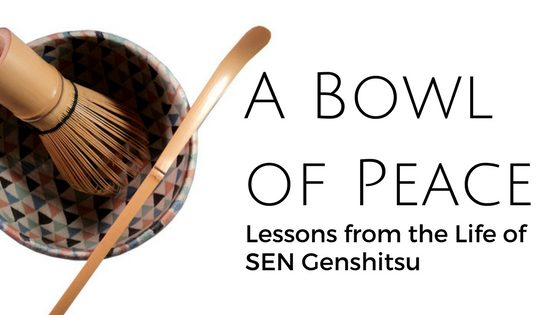 A Bowl of Peace – Lessons from the Life of SEN Genshitsu