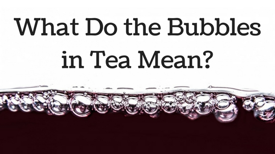 What Do the Bubbles in Tea Mean?