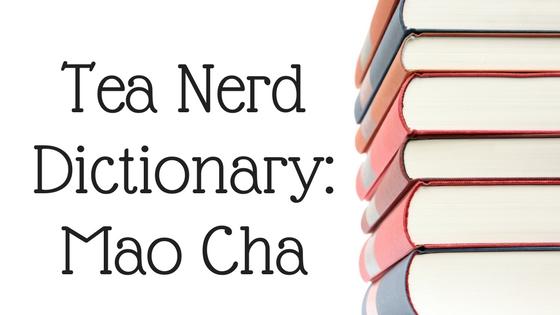 Tea Nerd Dictionary: Mao Cha