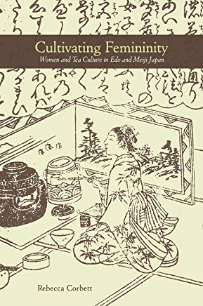 Cultivating Femininity: Women and Tea Culture in Edo and Meiji Japan by Rebecca Corbett
