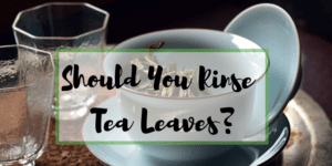 Should You Rinse Tea Leaves