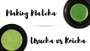 Making Matcha: Usucha vs Koicha