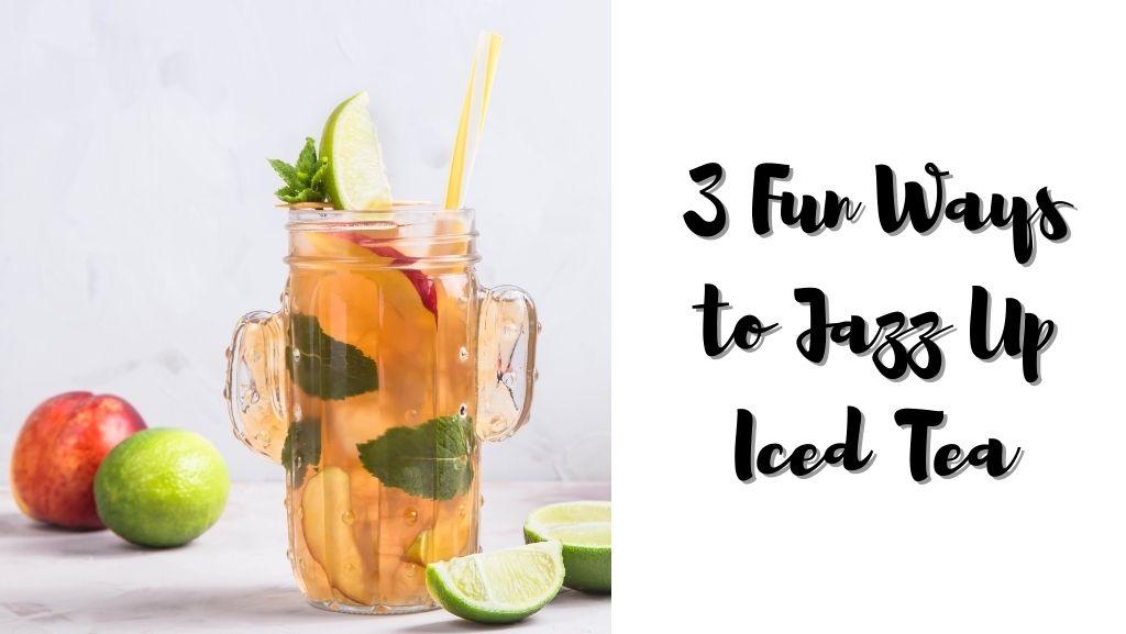 3 Fun Ways to Jazz Up Iced Tea